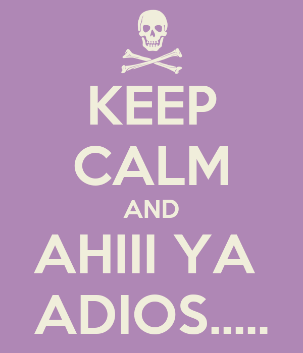 KEEP CALM AND AHIII YA  ADIOS.....