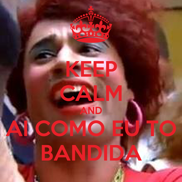 KEEP CALM AND AI COMO EU TO BANDIDA