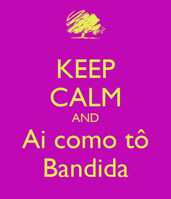 KEEP CALM AND Ai como tô Bandida