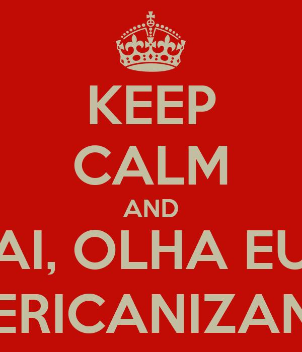KEEP CALM AND AI, OLHA EU AMERICANIZANDO