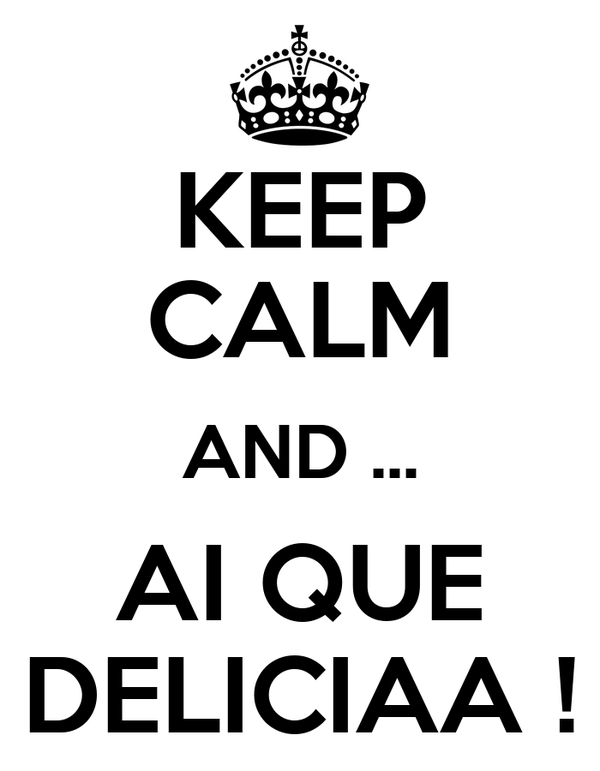 KEEP CALM AND ... AI QUE DELICIAA !