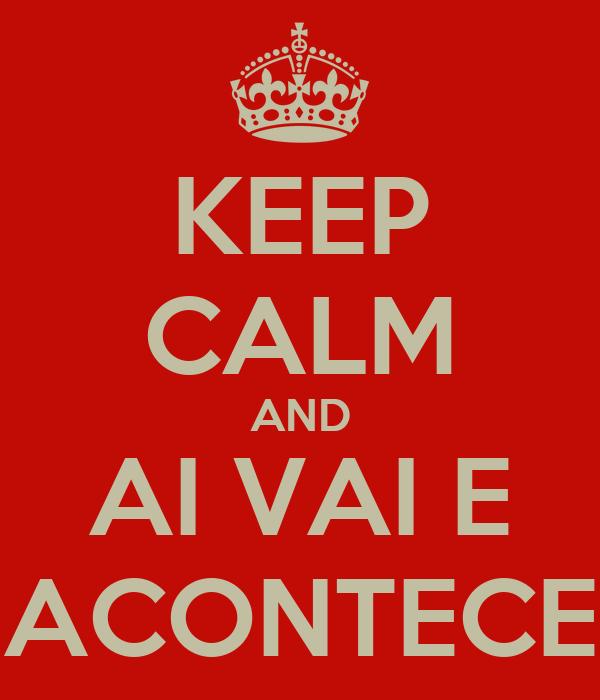 KEEP CALM AND AI VAI E ACONTECE