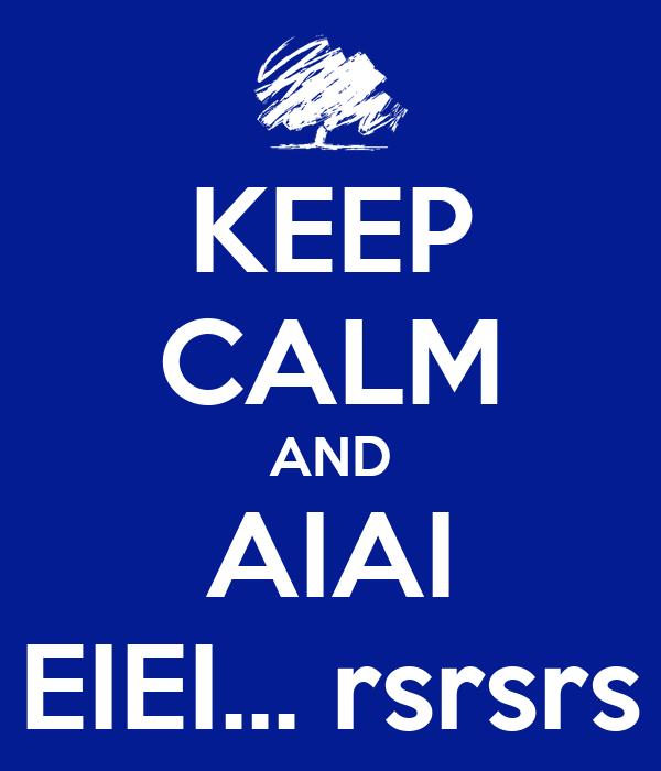 KEEP CALM AND AIAI EIEI... rsrsrs