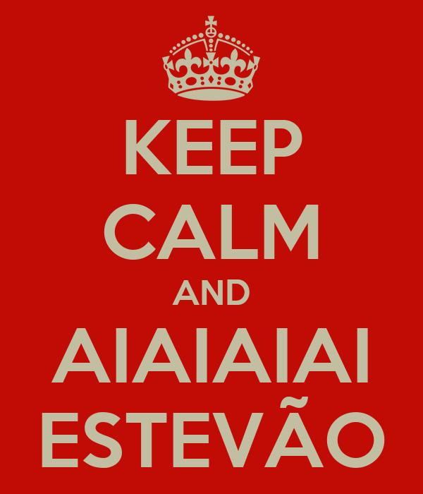 KEEP CALM AND AIAIAIAI ESTEVÃO