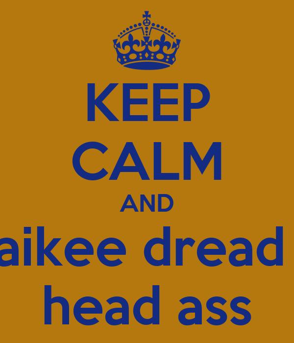 KEEP CALM AND aikee dread  head ass