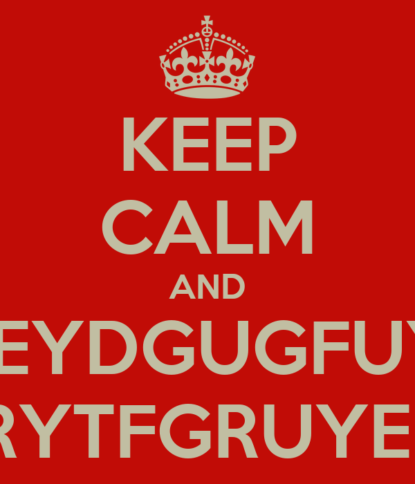 KEEP CALM AND AILEYDGUGFUYER BCUERYTFGRUYEDBCIU