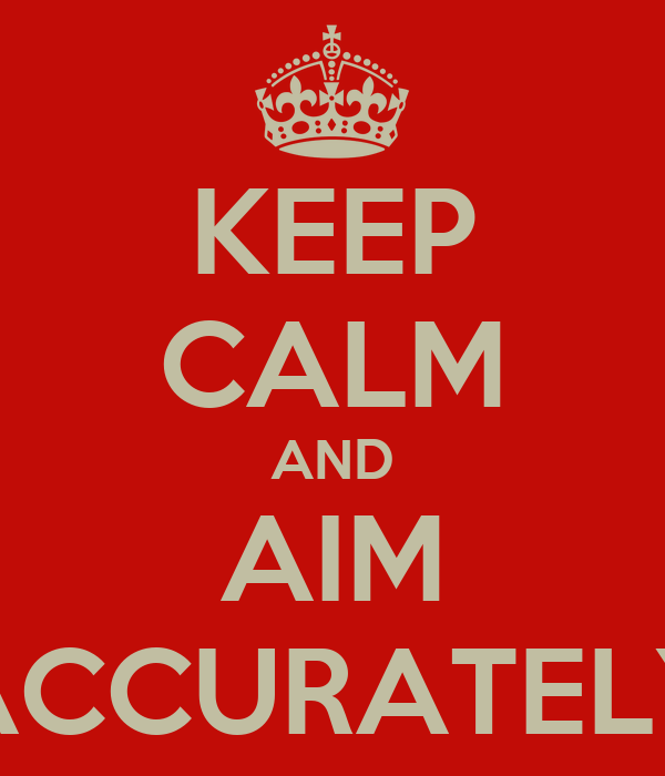 KEEP CALM AND AIM ACCURATELY