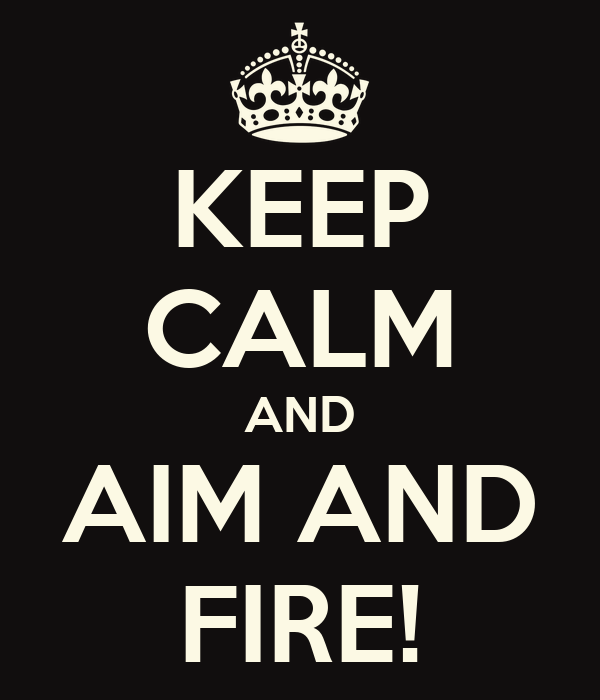 KEEP CALM AND AIM AND FIRE!
