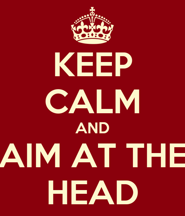 KEEP CALM AND AIM AT THE HEAD