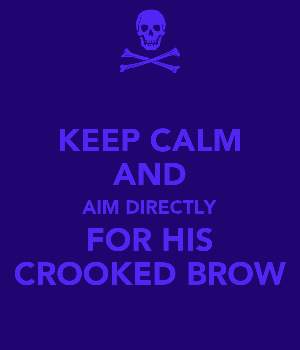 KEEP CALM AND AIM DIRECTLY FOR HIS CROOKED BROW