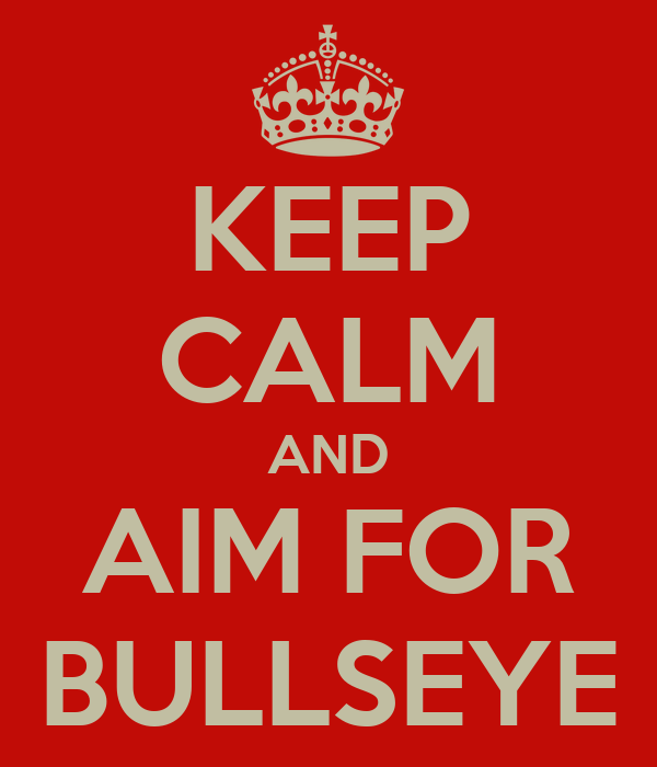KEEP CALM AND AIM FOR BULLSEYE
