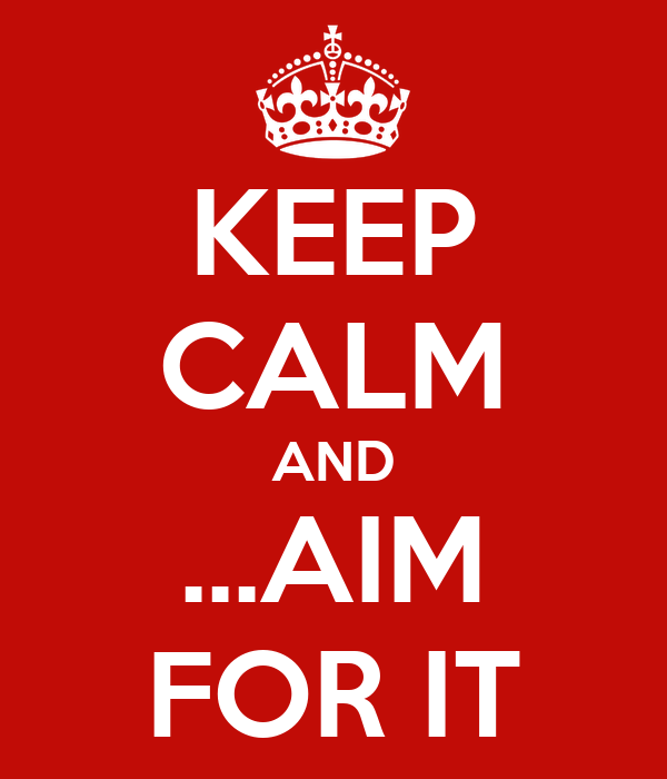 KEEP CALM AND ...AIM FOR IT