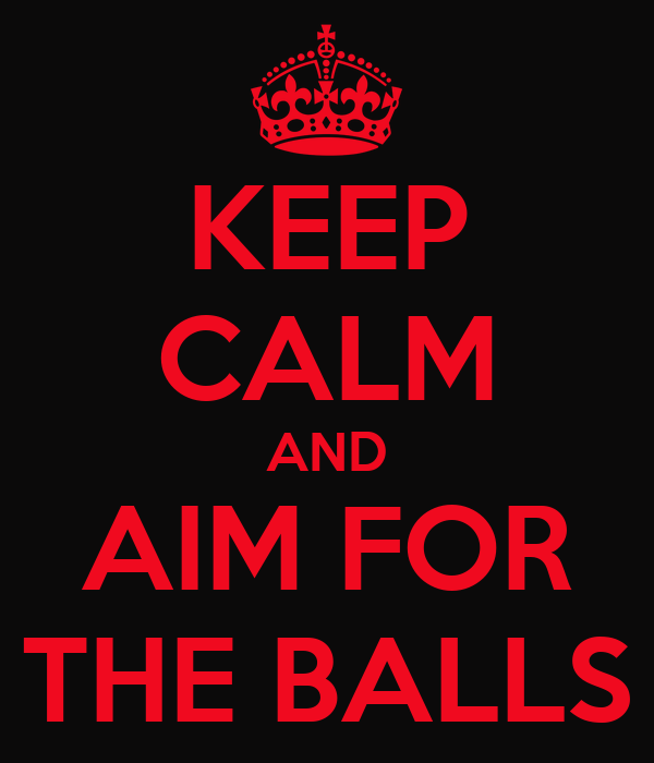 KEEP CALM AND AIM FOR THE BALLS
