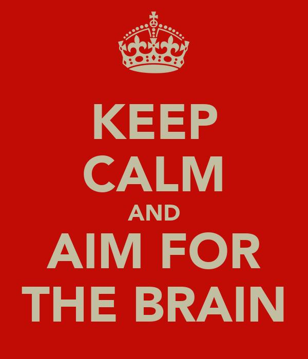 KEEP CALM AND AIM FOR THE BRAIN