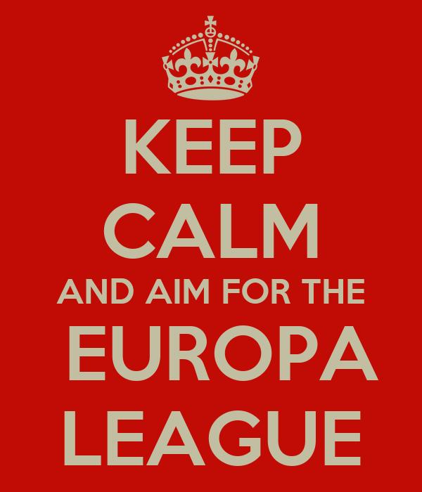 KEEP CALM AND AIM FOR THE  EUROPA LEAGUE
