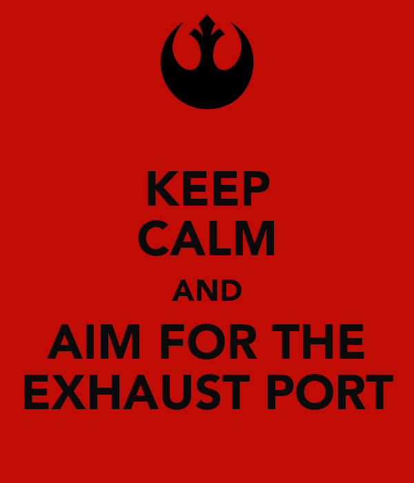 KEEP CALM AND AIM FOR THE EXHAUST PORT