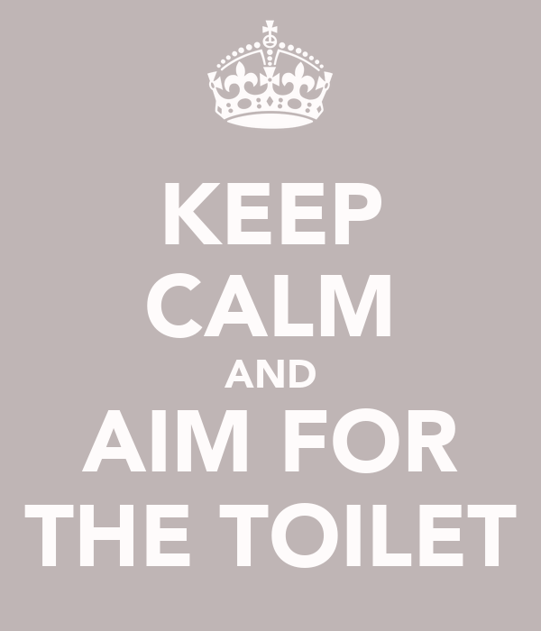 KEEP CALM AND AIM FOR THE TOILET