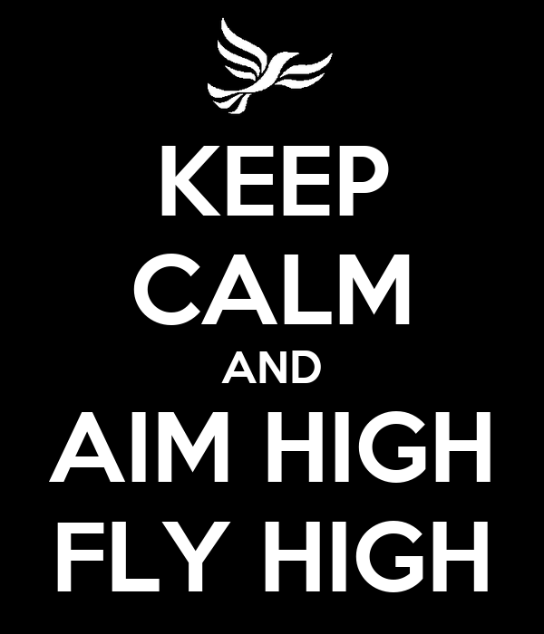 KEEP CALM AND AIM HIGH FLY HIGH