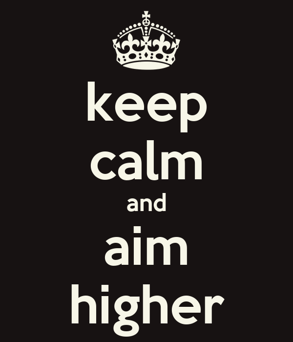 keep calm and aim higher