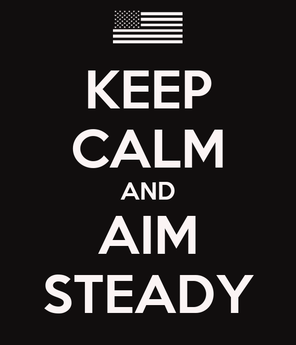 KEEP CALM AND AIM STEADY