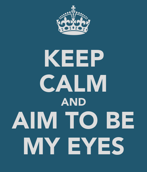 KEEP CALM AND AIM TO BE MY EYES