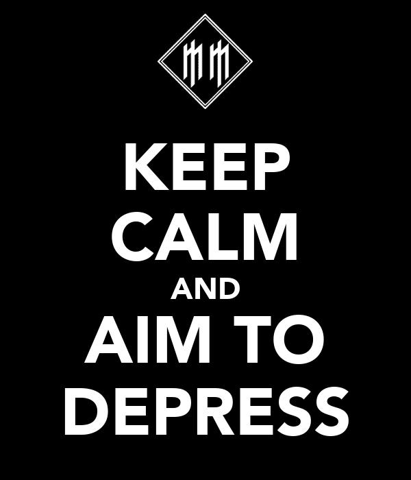 KEEP CALM AND AIM TO DEPRESS