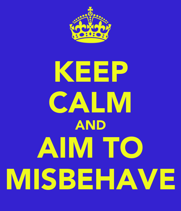 KEEP CALM AND AIM TO MISBEHAVE