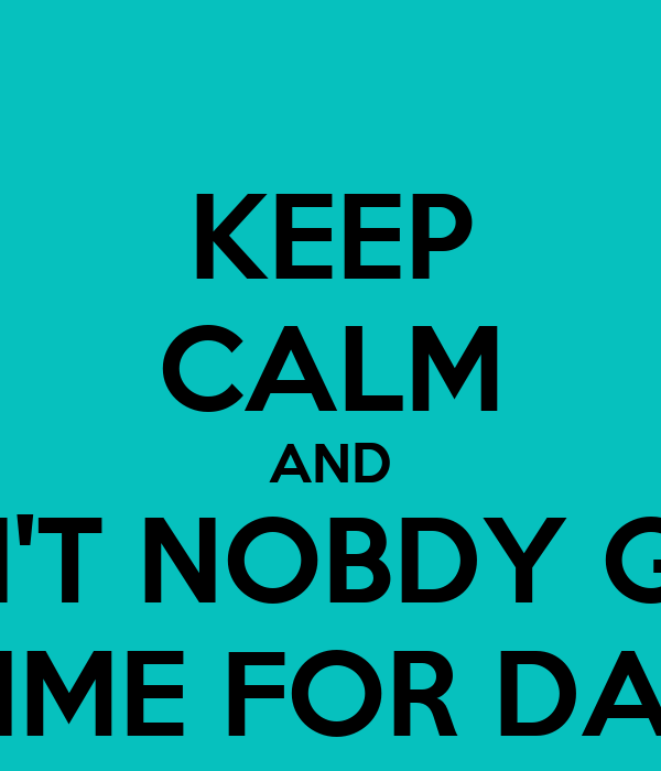 KEEP CALM AND AIN'T NOBDY GOT TIME FOR DAT