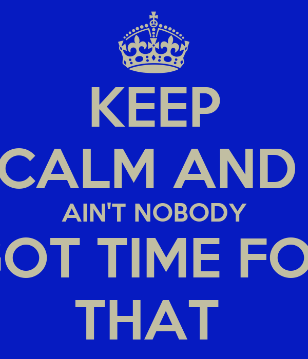 KEEP CALM AND  AIN'T NOBODY GOT TIME FOR THAT