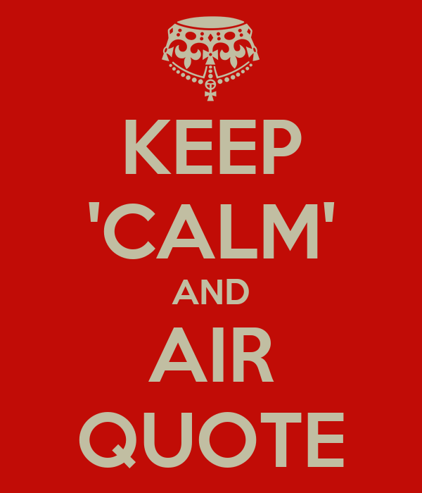 KEEP 'CALM' AND AIR QUOTE