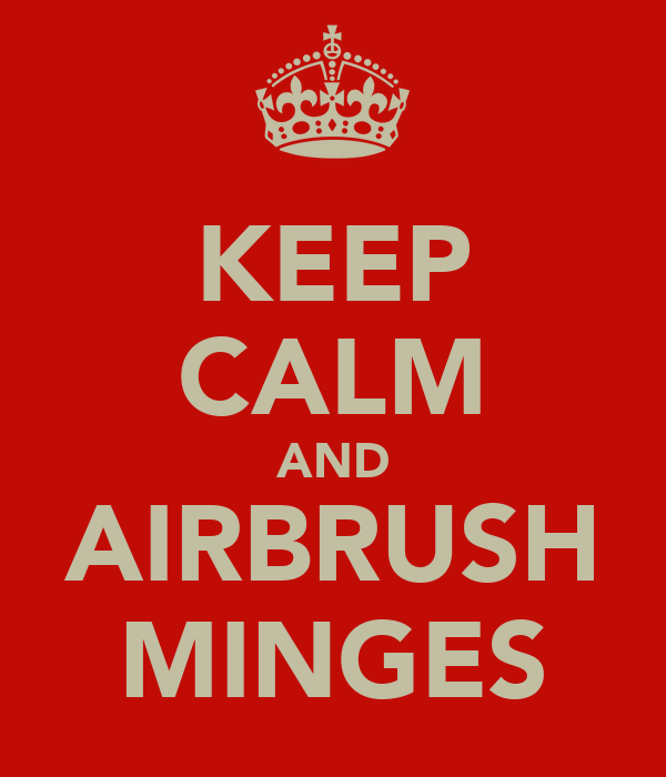 KEEP CALM AND AIRBRUSH MINGES