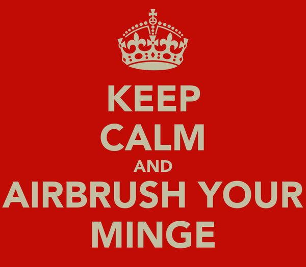 KEEP CALM AND AIRBRUSH YOUR MINGE