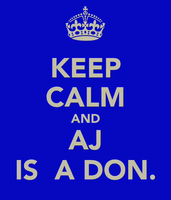 KEEP CALM AND AJ IS  A DON.