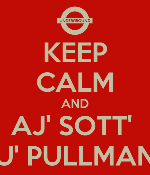 KEEP CALM AND AJ' SOTT'  U' PULLMAN