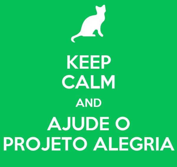 KEEP CALM AND AJUDE O PROJETO ALEGRIA