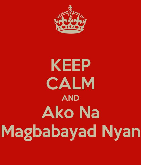 KEEP CALM AND Ako Na Magbabayad Nyan