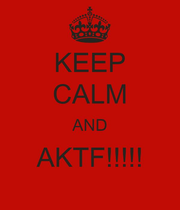KEEP CALM AND AKTF!!!!!