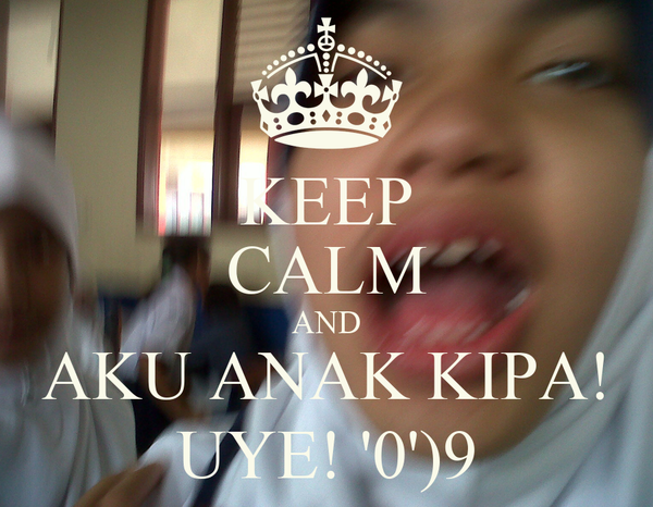 KEEP CALM AND AKU ANAK KIPA! UYE! '0')9