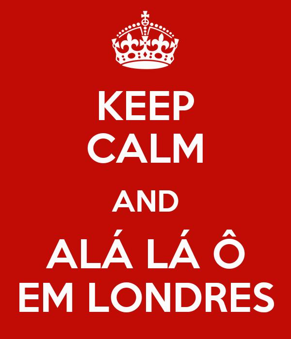 KEEP CALM AND ALÁ LÁ Ô EM LONDRES