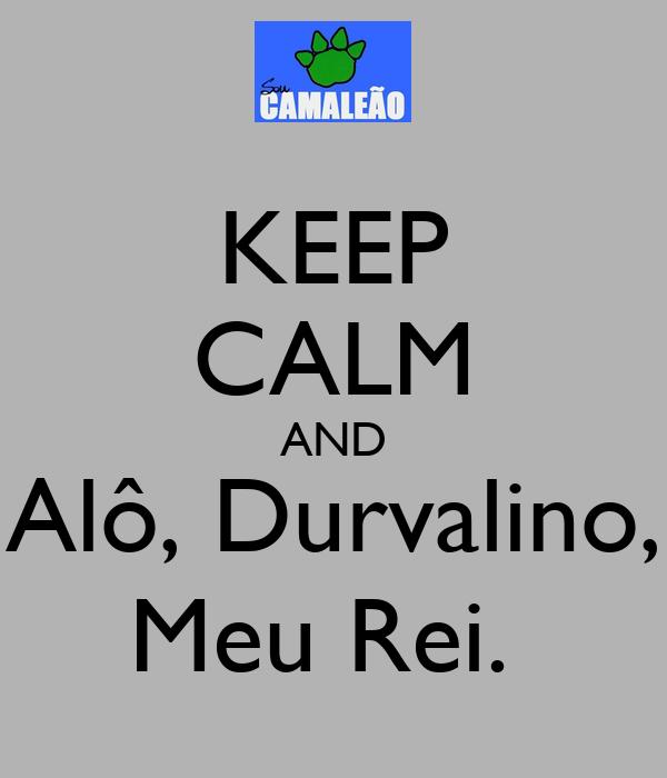 KEEP CALM AND Alô, Durvalino, Meu Rei.