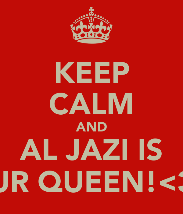 KEEP CALM AND AL JAZI IS UR QUEEN!<3