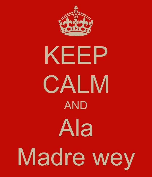 KEEP CALM AND Ala Madre wey