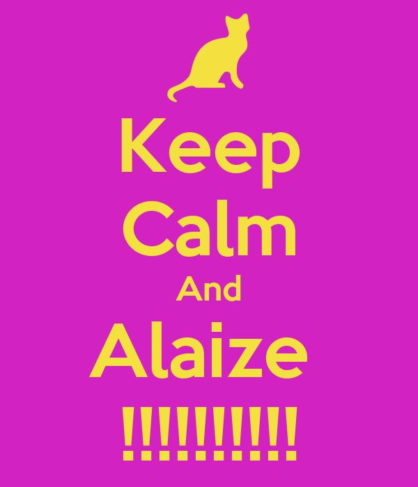 Keep Calm And Alaize  !!!!!!!!!!