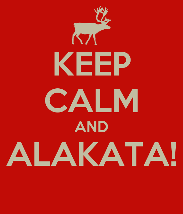 KEEP CALM AND ALAKATA!