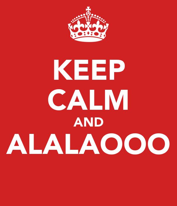 KEEP CALM AND ALALAOOO