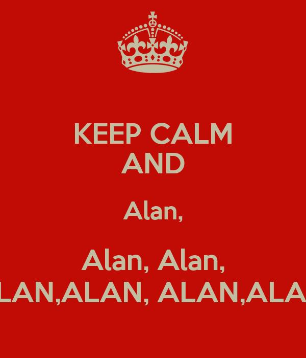 KEEP CALM AND Alan, Alan, Alan, ALAN, ALAN,ALAN, ALAN,ALAN, ALAN,