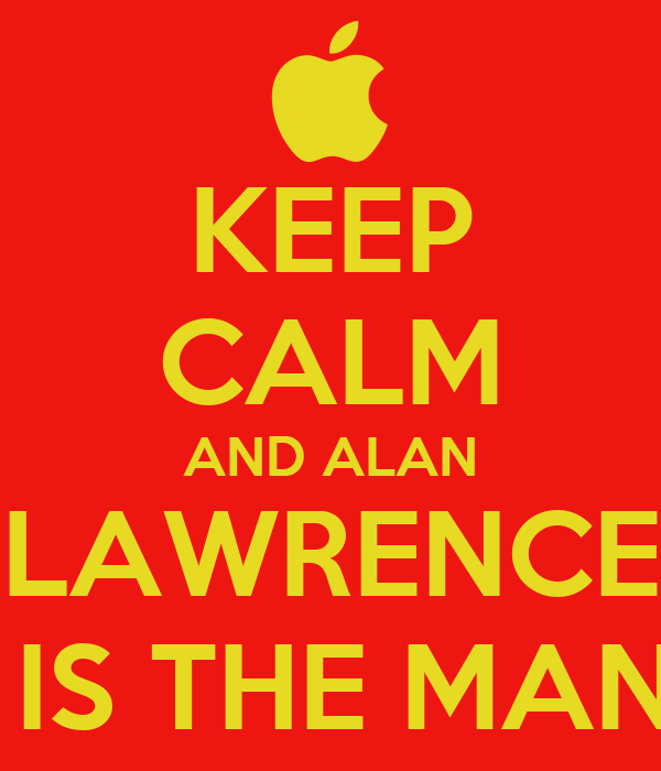 KEEP CALM AND ALAN LAWRENCE  IS THE MAN
