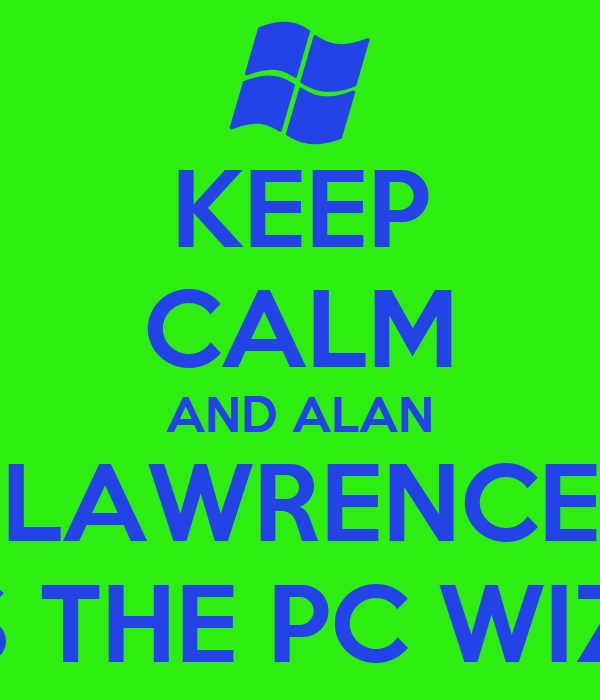 KEEP CALM AND ALAN LAWRENCE  IS THE PC WIZZ