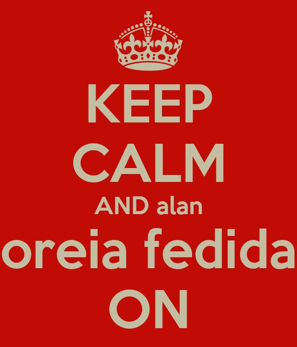 KEEP CALM AND alan  oreia fedida  ON
