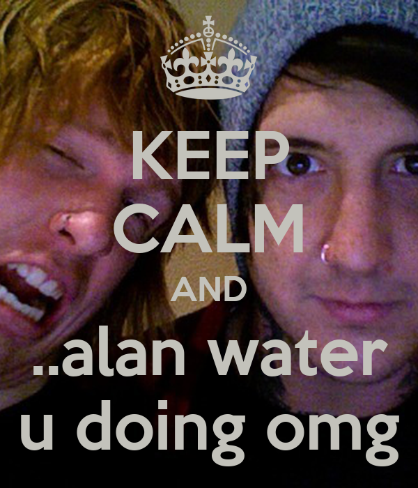 KEEP CALM AND ..alan water u doing omg